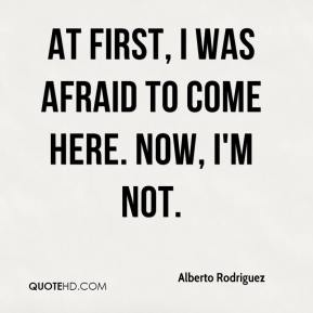 Alberto Rodriguez - At first, I was afraid to come here. Now, I'm not.
