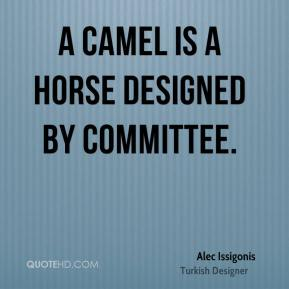 Alec Issigonis - A camel is a horse designed by committee.