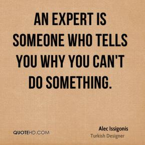 Alec Issigonis - An expert is someone who tells you why you can't do something.