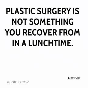 Alex Best - Plastic surgery is not something you recover from in a lunchtime.