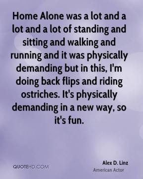 Alex D. Linz - Home Alone was a lot and a lot and a lot of standing and sitting and walking and running and it was physically demanding but in this, I'm doing back flips and riding ostriches. It's physically demanding in a new way, so it's fun.