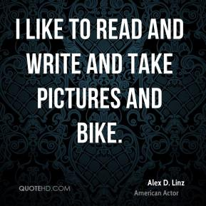 Alex D. Linz - I like to read and write and take pictures and bike.