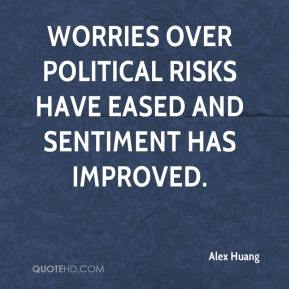 Alex Huang - Worries over political risks have eased and sentiment has improved.