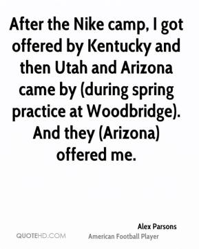 Alex Parsons - After the Nike camp, I got offered by Kentucky and then Utah and Arizona came by (during spring practice at Woodbridge). And they (Arizona) offered me.