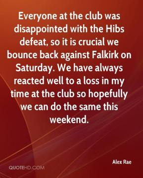 Alex Rae - Everyone at the club was disappointed with the Hibs defeat, so it is crucial we bounce back against Falkirk on Saturday. We have always reacted well to a loss in my time at the club so hopefully we can do the same this weekend.