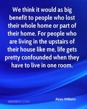 We think it would as big benefit to people who lost their whole home or part of their home. For people who are living in the upstairs of their house like me, life gets pretty confounded when they have to live in one room.