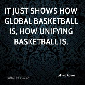 Alfred Aboya - It just shows how global basketball is, how unifying basketball is.