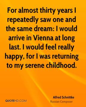 For almost thirty years I repeatedly saw one and the same dream: I would arrive in Vienna at long last. I would feel really happy, for I was returning to my serene childhood.