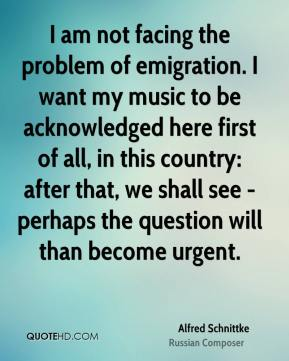 I am not facing the problem of emigration. I want my music to be acknowledged here first of all, in this country: after that, we shall see - perhaps the question will than become urgent.