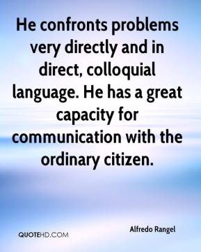 Alfredo Rangel - He confronts problems very directly and in direct, colloquial language. He has a great capacity for communication with the ordinary citizen.