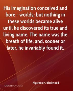 Algernon H. Blackwood - His imagination conceived and bore - worlds; but nothing in these worlds became alive until he discovered its true and living name. The name was the breath of life; and, sooner or later, he invariably found it.