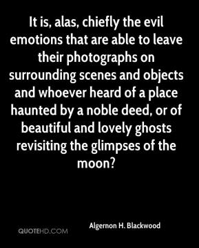 Algernon H. Blackwood - It is, alas, chiefly the evil emotions that are able to leave their photographs on surrounding scenes and objects and whoever heard of a place haunted by a noble deed, or of beautiful and lovely ghosts revisiting the glimpses of the moon?