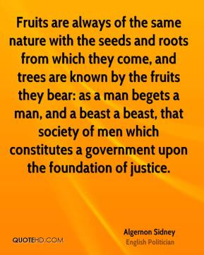 Algernon Sidney - Fruits are always of the same nature with the seeds and roots from which they come, and trees are known by the fruits they bear: as a man begets a man, and a beast a beast, that society of men which constitutes a government upon the foundation of justice.