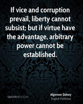 If vice and corruption prevail, liberty cannot subsist; but if virtue have the advantage, arbitrary power cannot be established.