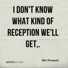 Alice Thompson - I don't know what kind of reception we'll get.