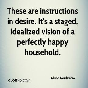 Alison Nordstrom - These are instructions in desire. It's a staged, idealized vision of a perfectly happy household.