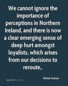 Alistair Graham - We cannot ignore the importance of perceptions in Northern Ireland, and there is now a clear emerging sense of deep hurt amongst loyalists, which arises from our decisions to reroute.