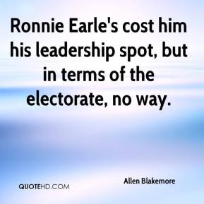 Allen Blakemore - Ronnie Earle's cost him his leadership spot, but in terms of the electorate, no way.