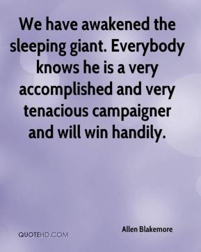 Allen Blakemore - We have awakened the sleeping giant. Everybody knows he is a very accomplished and very tenacious campaigner and will win handily.