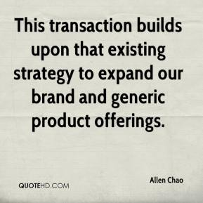 Allen Chao - This transaction builds upon that existing strategy to expand our brand and generic product offerings.