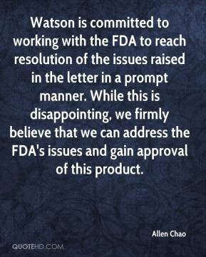 Allen Chao - Watson is committed to working with the FDA to reach resolution of the issues raised in the letter in a prompt manner. While this is disappointing, we firmly believe that we can address the FDA's issues and gain approval of this product.