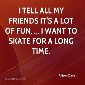 Allison Davis - I tell all my friends it's a lot of fun, ... I want to skate for a long time.