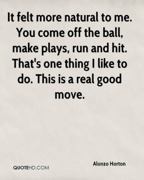 It felt more natural to me. You come off the ball, make plays, run and hit. That's one thing I like to do. This is a real good move.
