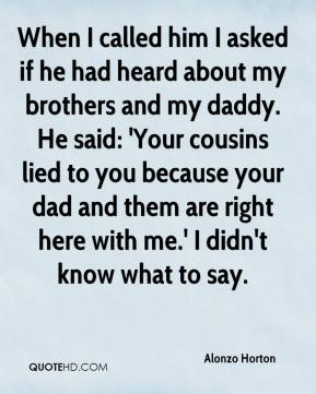 When I called him I asked if he had heard about my brothers and my daddy. He said: 'Your cousins lied to you because your dad and them are right here with me.' I didn't know what to say.