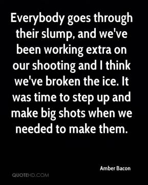 Everybody goes through their slump, and we've been working extra on our shooting and I think we've broken the ice. It was time to step up and make big shots when we needed to make them.