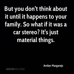 Amber Margarejo - But you don't think about it until it happens to your family. So what if it was a car stereo? It's just material things.