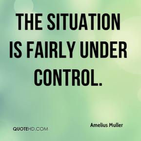 Amelius Muller - The situation is fairly under control.