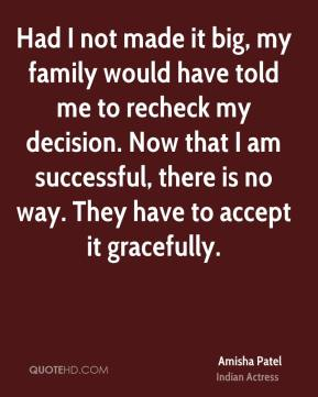 Had I not made it big, my family would have told me to recheck my decision. Now that I am successful, there is no way. They have to accept it gracefully.