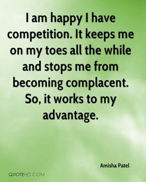Amisha Patel - I am happy I have competition. It keeps me on my toes all the while and stops me from becoming complacent. So, it works to my advantage.