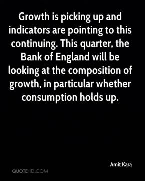 Amit Kara - Growth is picking up and indicators are pointing to this continuing. This quarter, the Bank of England will be looking at the composition of growth, in particular whether consumption holds up.