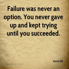 Amrit Gill - Failure was never an option. You never gave up and kept trying until you succeeded.