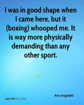 Amy Augedahl - I was in good shape when I came here, but it (boxing) whooped me. It is way more physically demanding than any other sport.