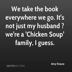 Amy Krause - We take the book everywhere we go. It's not just my husband ? we're a 'Chicken Soup' family, I guess.