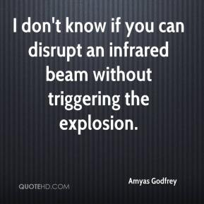 Amyas Godfrey - I don't know if you can disrupt an infrared beam without triggering the explosion.
