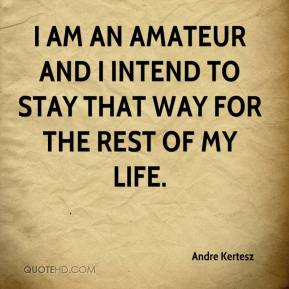 Andre Kertesz - I am an amateur and I intend to stay that way for the rest of my life.