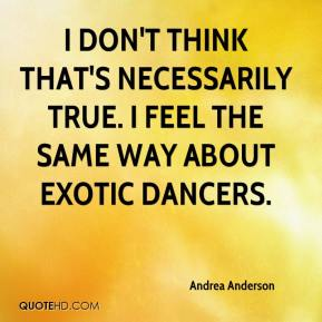 Andrea Anderson - I don't think that's necessarily true. I feel the same way about exotic dancers.