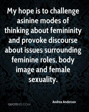 Andrea Anderson - My hope is to challenge asinine modes of thinking about femininity and provoke discourse about issues surrounding feminine roles, body image and female sexuality.