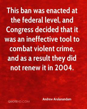 Andrew Arulanandam - This ban was enacted at the federal level, and Congress decided that it was an ineffective tool to combat violent crime, and as a result they did not renew it in 2004.
