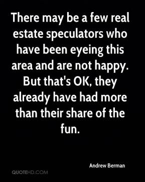Andrew Berman - There may be a few real estate speculators who have been eyeing this area and are not happy. But that's OK, they already have had more than their share of the fun.