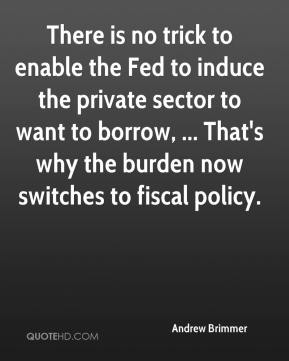 Andrew Brimmer - There is no trick to enable the Fed to induce the private sector to want to borrow, ... That's why the burden now switches to fiscal policy.