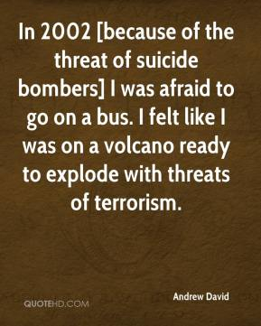 Andrew David - In 2002 [because of the threat of suicide bombers] I was afraid to go on a bus. I felt like I was on a volcano ready to explode with threats of terrorism.