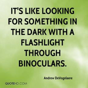 Andrew DeVogelaere - It's like looking for something in the dark with a flashlight through binoculars.