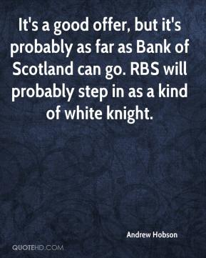 Andrew Hobson - It's a good offer, but it's probably as far as Bank of Scotland can go. RBS will probably step in as a kind of white knight.
