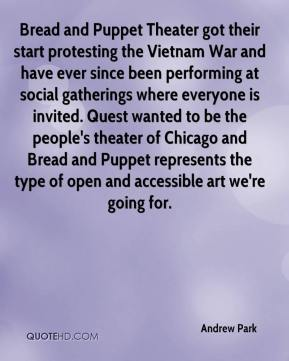 Andrew Park - Bread and Puppet Theater got their start protesting the Vietnam War and have ever since been performing at social gatherings where everyone is invited. Quest wanted to be the people's theater of Chicago and Bread and Puppet represents the type of open and accessible art we're going for.