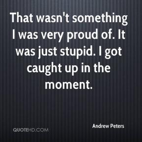 Andrew Peters - That wasn't something I was very proud of. It was just stupid. I got caught up in the moment.