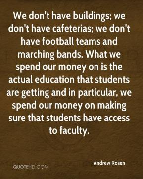 Andrew Rosen - We don't have buildings; we don't have cafeterias; we don't have football teams and marching bands. What we spend our money on is the actual education that students are getting and in particular, we spend our money on making sure that students have access to faculty.